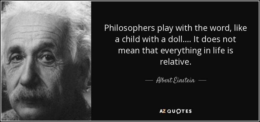 Philosophers play with the word, like a child with a doll.... It does not mean that everything in life is relative. - Albert Einstein