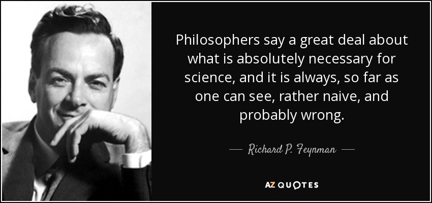 Philosophers say a great deal about what is absolutely necessary for science, and it is always, so far as one can see, rather naive, and probably wrong. - Richard P. Feynman