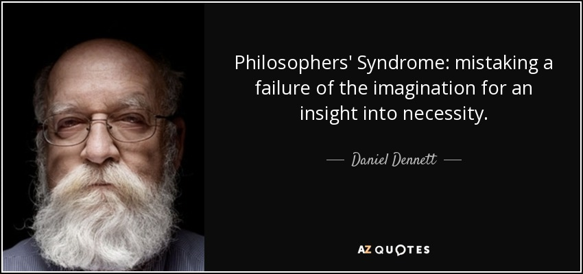 Philosophers' Syndrome: mistaking a failure of the imagination for an insight into necessity. - Daniel Dennett