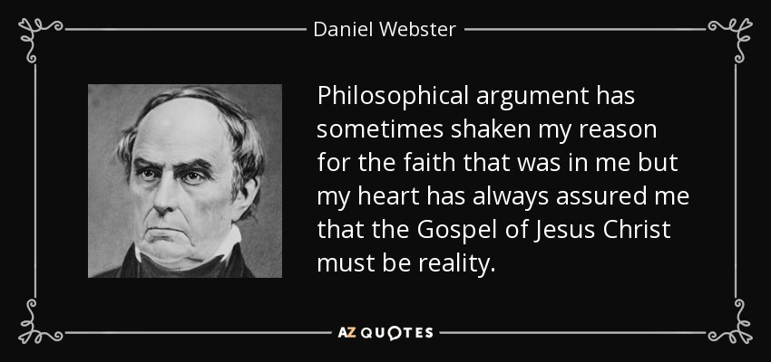 Philosophical argument has sometimes shaken my reason for the faith that was in me but my heart has always assured me that the Gospel of Jesus Christ must be reality. - Daniel Webster