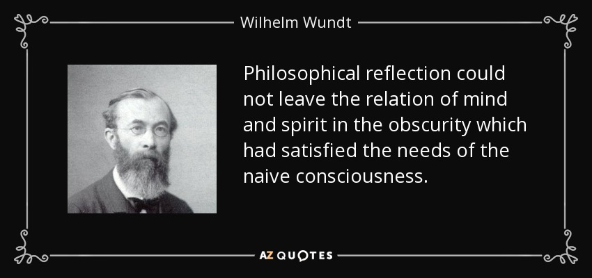 Philosophical reflection could not leave the relation of mind and spirit in the obscurity which had satisfied the needs of the naive consciousness. - Wilhelm Wundt