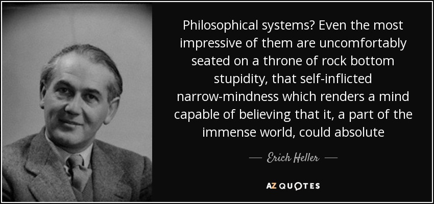Philosophical systems? Even the most impressive of them are uncomfortably seated on a throne of rock bottom stupidity, that self-inflicted narrow-mindness which renders a mind capable of believing that it, a part of the immense world, could absolute - Erich Heller