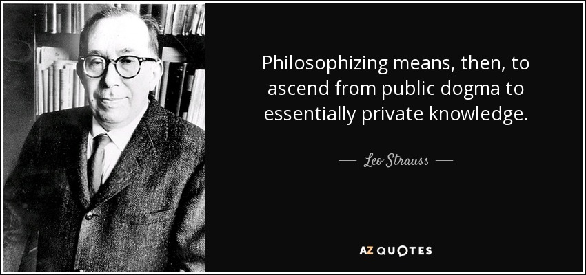 Philosophizing means, then, to ascend from public dogma to essentially private knowledge. - Leo Strauss