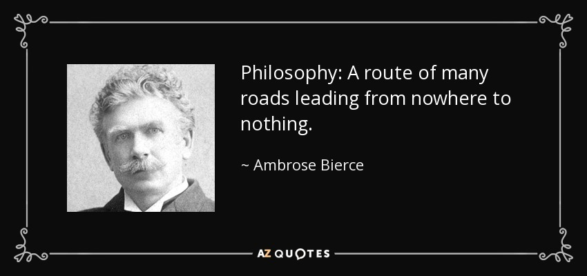 Philosophy: A route of many roads leading from nowhere to nothing. - Ambrose Bierce