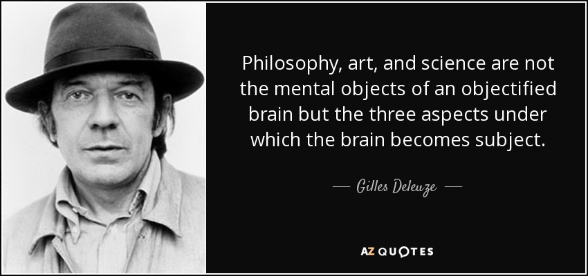 Philosophy, art, and science are not the mental objects of an objectified brain but the three aspects under which the brain becomes subject. - Gilles Deleuze