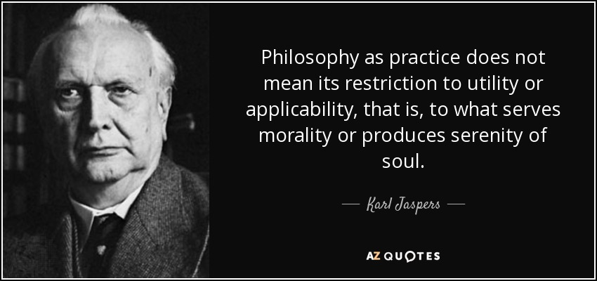 Philosophy as practice does not mean its restriction to utility or applicability, that is, to what serves morality or produces serenity of soul. - Karl Jaspers
