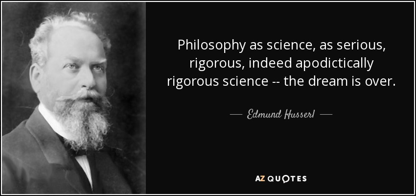 Philosophy as science, as serious, rigorous, indeed apodictically rigorous science -- the dream is over. - Edmund Husserl