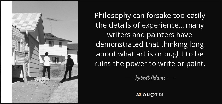 Philosophy can forsake too easily the details of experience… many writers and painters have demonstrated that thinking long about what art is or ought to be ruins the power to write or paint. - Robert Adams
