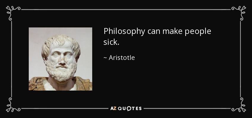 Philosophy can make people sick. - Aristotle