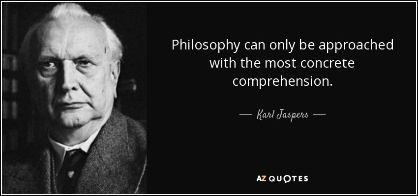 Philosophy can only be approached with the most concrete comprehension. - Karl Jaspers