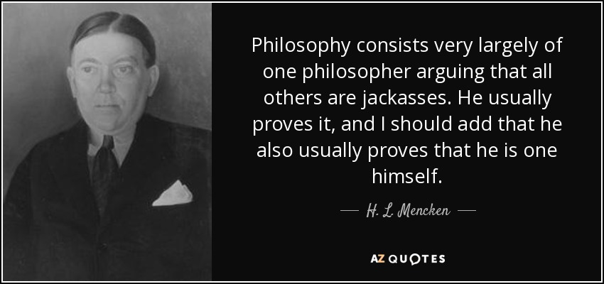 Philosophy consists very largely of one philosopher arguing that all others are jackasses. He usually proves it, and I should add that he also usually proves that he is one himself. - H. L. Mencken