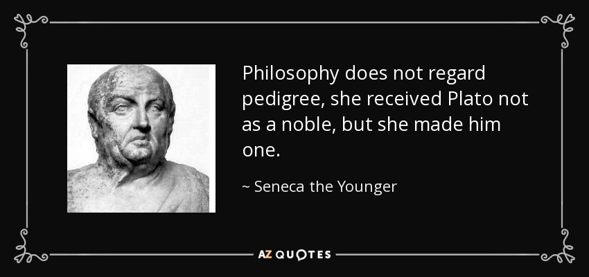 Philosophy does not regard pedigree, she received Plato not as a noble, but she made him one. - Seneca the Younger