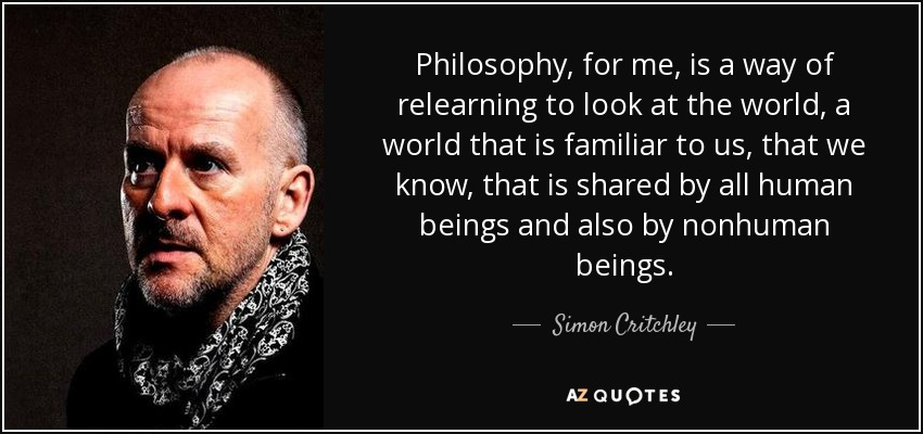 Philosophy, for me, is a way of relearning to look at the world, a world that is familiar to us, that we know, that is shared by all human beings and also by nonhuman beings. - Simon Critchley
