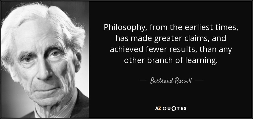 Philosophy, from the earliest times, has made greater claims, and achieved fewer results, than any other branch of learning. - Bertrand Russell