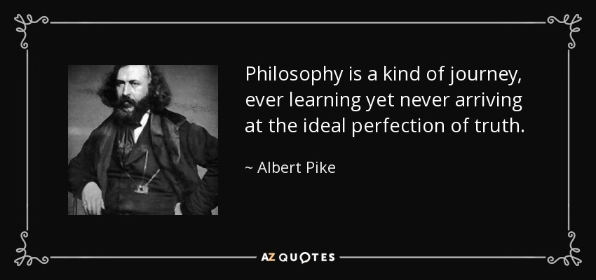 Philosophy is a kind of journey, ever learning yet never arriving at the ideal perfection of truth. - Albert Pike