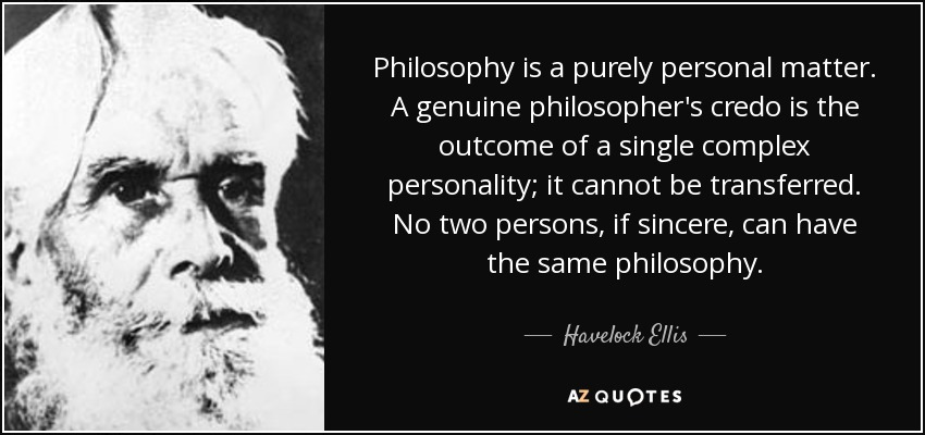 Philosophy is a purely personal matter. A genuine philosopher's credo is the outcome of a single complex personality; it cannot be transferred. No two persons, if sincere, can have the same philosophy. - Havelock Ellis