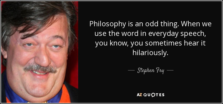 Philosophy is an odd thing. When we use the word in everyday speech, you know, you sometimes hear it hilariously. - Stephen Fry