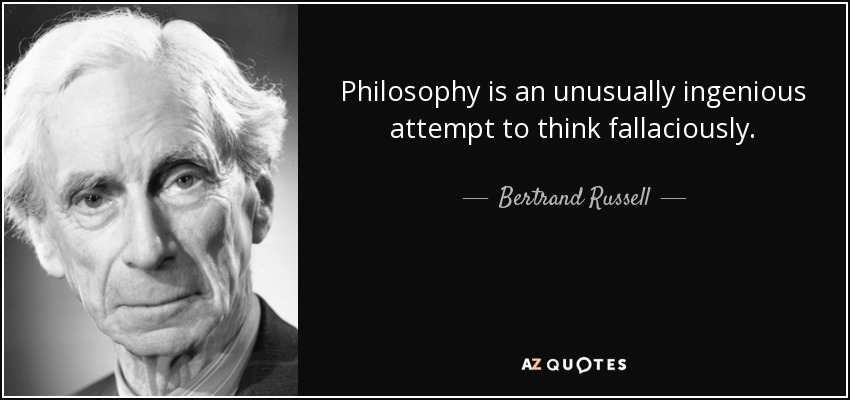 Philosophy is an unusually ingenious attempt to think fallaciously. - Bertrand Russell