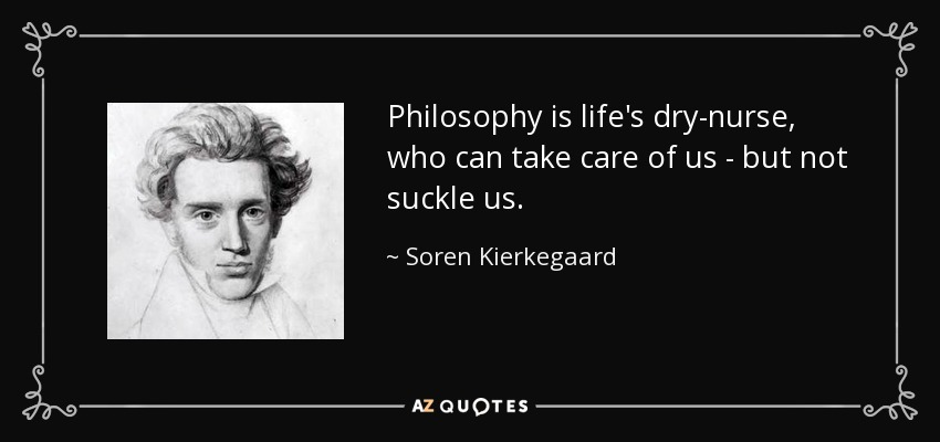 Philosophy is life's dry-nurse, who can take care of us - but not suckle us. - Soren Kierkegaard