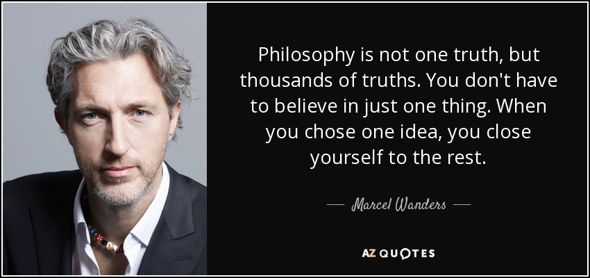 Philosophy is not one truth, but thousands of truths. You don't have to believe in just one thing. When you chose one idea, you close yourself to the rest. - Marcel Wanders