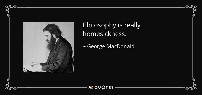 Philosophy is really homesickness. - George MacDonald