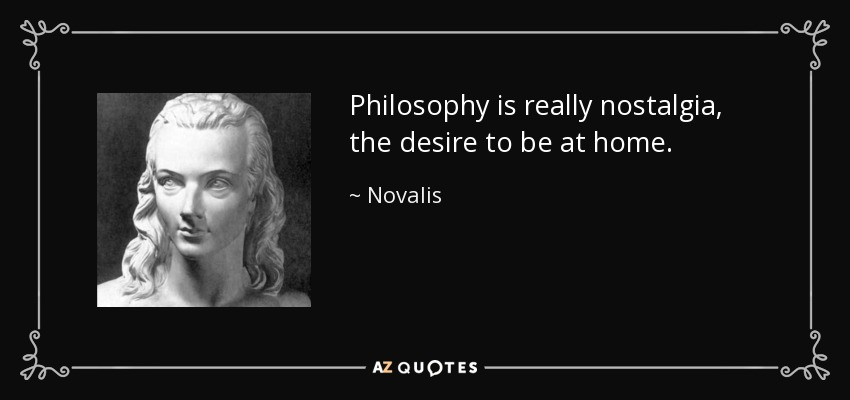 Philosophy is really nostalgia, the desire to be at home. - Novalis