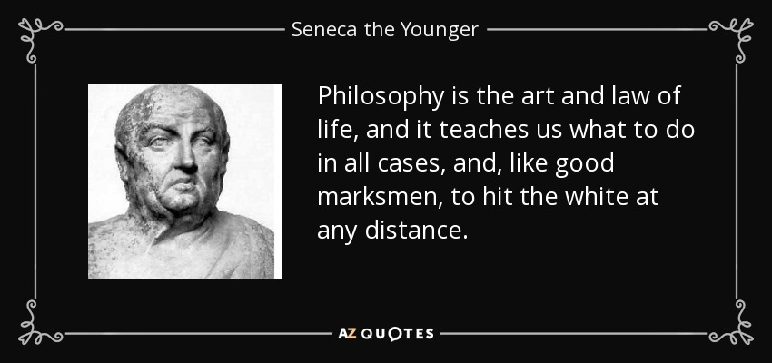 Philosophy is the art and law of life, and it teaches us what to do in all cases, and, like good marksmen, to hit the white at any distance. - Seneca the Younger
