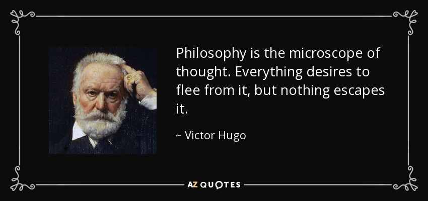 Philosophy is the microscope of thought. Everything desires to flee from it, but nothing escapes it. - Victor Hugo
