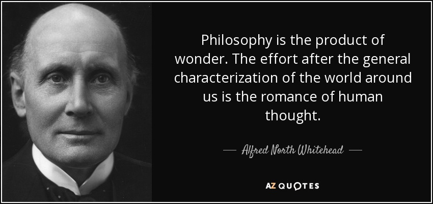 Philosophy is the product of wonder. The effort after the general characterization of the world around us is the romance of human thought. - Alfred North Whitehead
