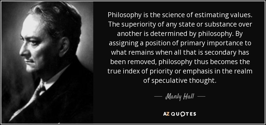 Philosophy is the science of estimating values. The superiority of any state or substance over another is determined by philosophy. By assigning a position of primary importance to what remains when all that is secondary has been removed, philosophy thus becomes the true index of priority or emphasis in the realm of speculative thought. - Manly Hall