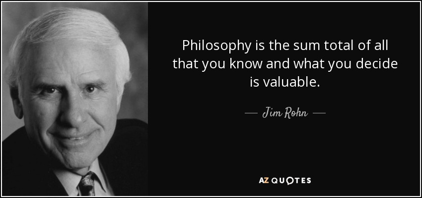 Philosophy is the sum total of all that you know and what you decide is valuable. - Jim Rohn