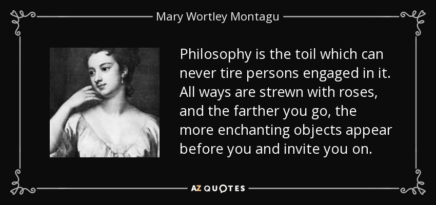 Philosophy is the toil which can never tire persons engaged in it. All ways are strewn with roses, and the farther you go, the more enchanting objects appear before you and invite you on. - Mary Wortley Montagu