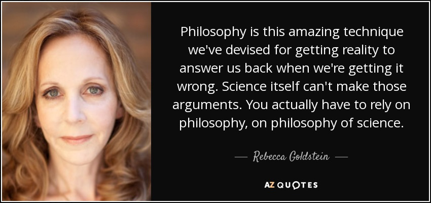Philosophy is this amazing technique we've devised for getting reality to answer us back when we're getting it wrong. Science itself can't make those arguments. You actually have to rely on philosophy, on philosophy of science. - Rebecca Goldstein