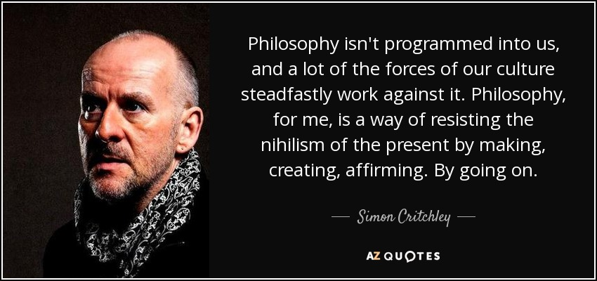 Philosophy isn't programmed into us, and a lot of the forces of our culture steadfastly work against it. Philosophy, for me, is a way of resisting the nihilism of the present by making, creating, affirming. By going on. - Simon Critchley