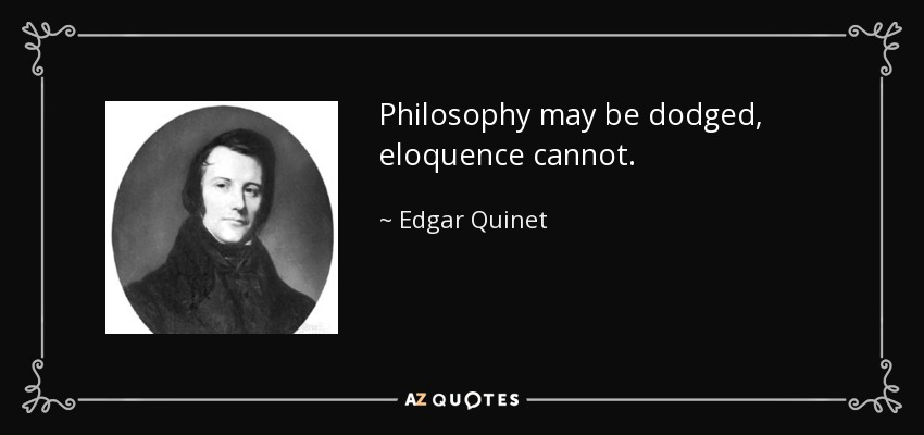 Philosophy may be dodged, eloquence cannot. - Edgar Quinet