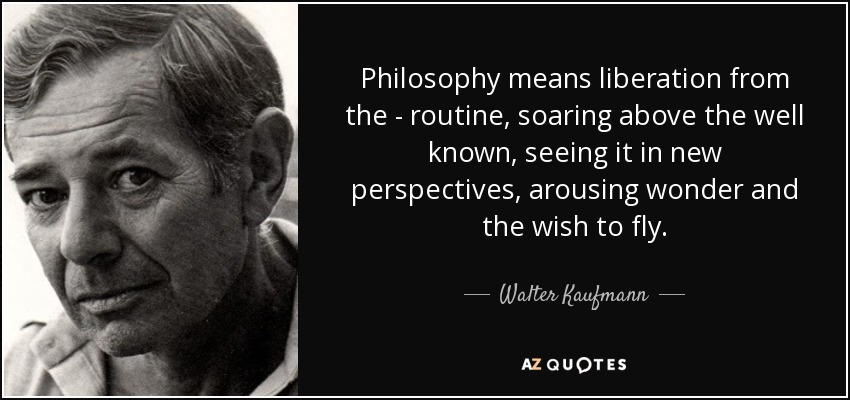Philosophy means liberation from the - routine, soaring above the well known, seeing it in new perspectives, arousing wonder and the wish to fly. - Walter Kaufmann