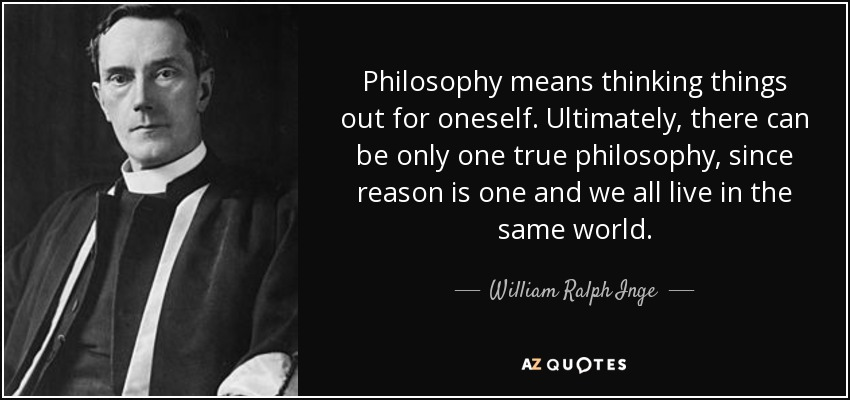 Philosophy means thinking things out for oneself. Ultimately, there can be only one true philosophy, since reason is one and we all live in the same world. - William Ralph Inge