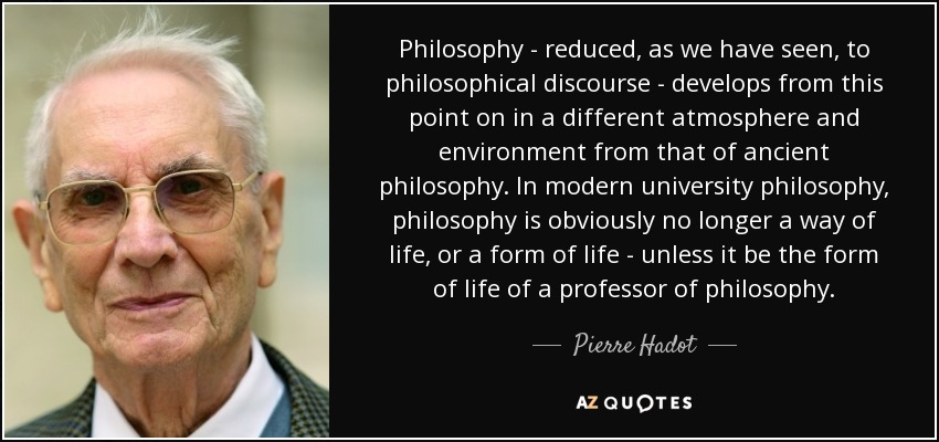 Philosophy - reduced, as we have seen, to philosophical discourse - develops from this point on in a different atmosphere and environment from that of ancient philosophy. In modern university philosophy, philosophy is obviously no longer a way of life, or a form of life - unless it be the form of life of a professor of philosophy. - Pierre Hadot