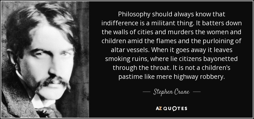 Philosophy should always know that indifference is a militant thing. It batters down the walls of cities and murders the women and children amid the flames and the purloining of altar vessels. When it goes away it leaves smoking ruins, where lie citizens bayonetted through the throat. It is not a children's pastime like mere highway robbery. - Stephen Crane