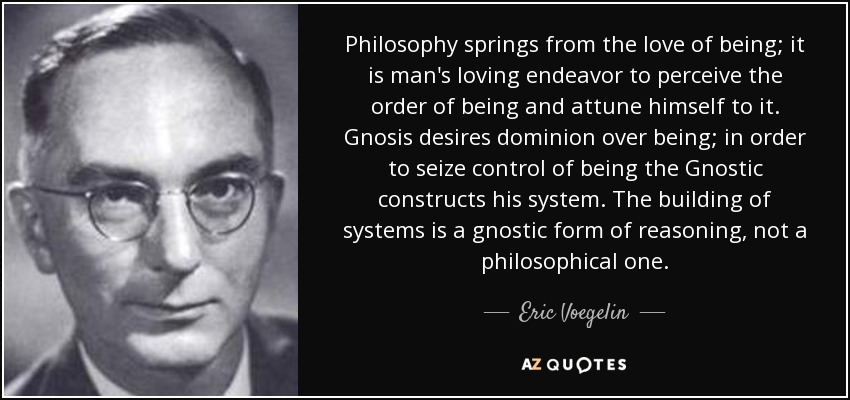 Philosophy springs from the love of being; it is man's loving endeavor to perceive the order of being and attune himself to it. Gnosis desires dominion over being; in order to seize control of being the Gnostic constructs his system. The building of systems is a gnostic form of reasoning, not a philosophical one. - Eric Voegelin