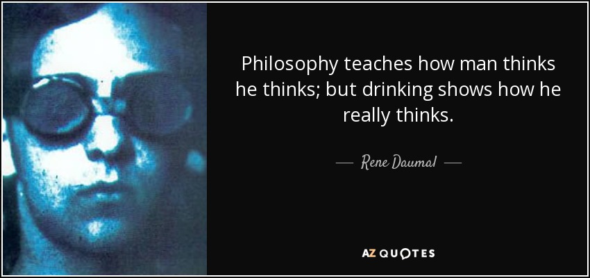 Philosophy teaches how man thinks he thinks; but drinking shows how he really thinks. - Rene Daumal