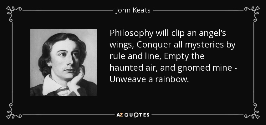Philosophy will clip an angel's wings, Conquer all mysteries by rule and line, Empty the haunted air, and gnomed mine - Unweave a rainbow. - John Keats