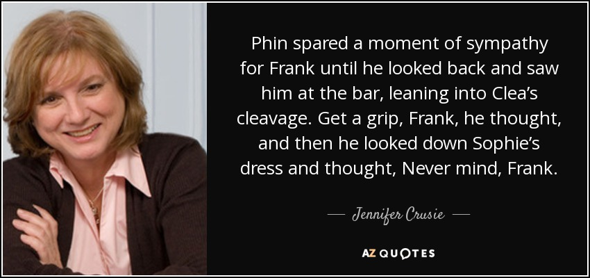 Phin spared a moment of sympathy for Frank until he looked back and saw him at the bar, leaning into Clea's cleavage. Get a grip, Frank, he thought, and then he looked down Sophie's dress and thought, Never mind, Frank. - Jennifer Crusie