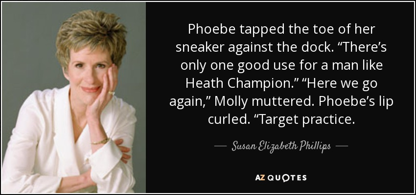 "Phoebe tapped the toe of her sneaker against the dock. ""There's only one good use for a man like Heath Champion."" ""Here we go again,"" Molly muttered. Phoebe's lip curled. ""Target practice. - Susan Elizabeth Phillips"