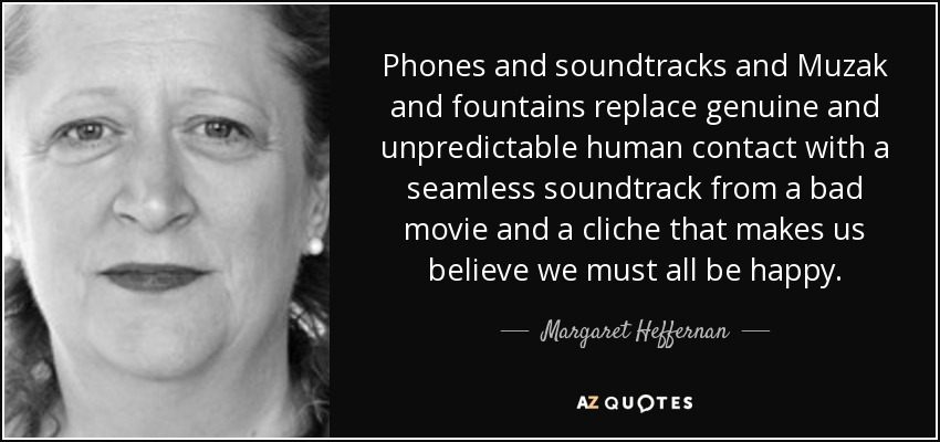 Phones and soundtracks and Muzak and fountains replace genuine and unpredictable human contact with a seamless soundtrack from a bad movie and a cliche that makes us believe we must all be happy. - Margaret Heffernan