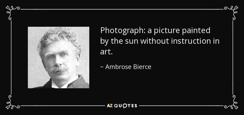 Photograph: a picture painted by the sun without instruction in art. - Ambrose Bierce