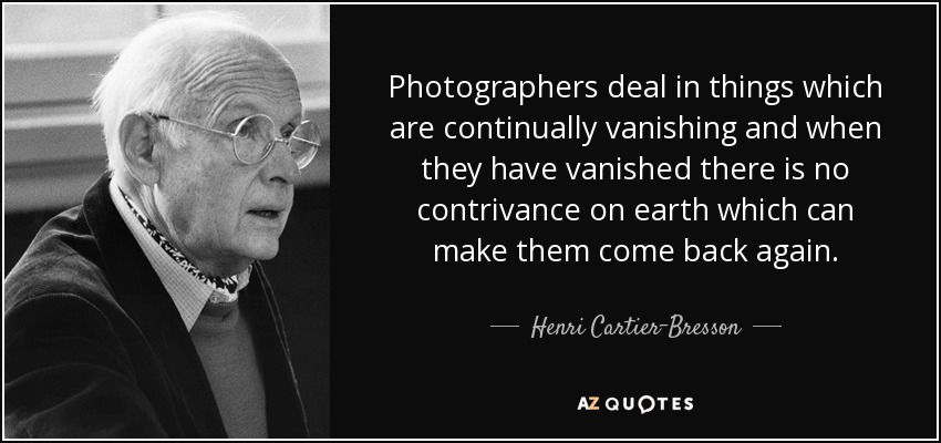 Photographers deal in things which are continually vanishing and when they have vanished there is no contrivance on earth which can make them come back again. - Henri Cartier-Bresson