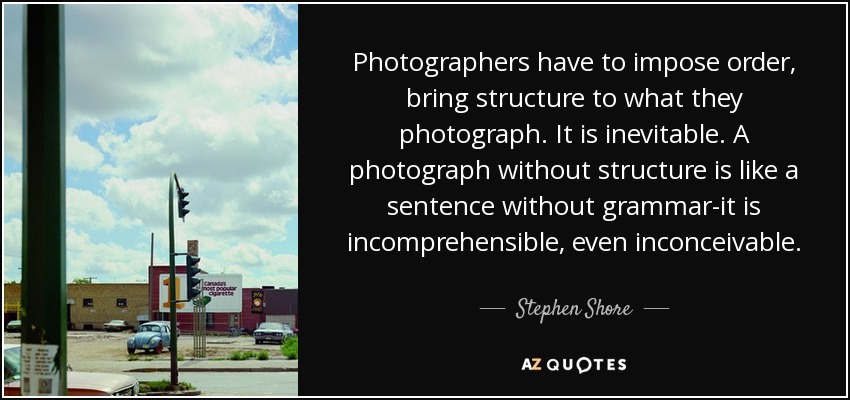Photographers have to impose order, bring structure to what they photograph. It is inevitable. A photograph without structure is like a sentence without grammar-it is incomprehensible, even inconceivable. - Stephen Shore