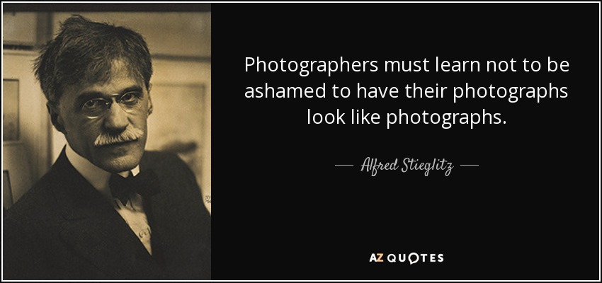 Photographers must learn not to be ashamed to have their photographs look like photographs. - Alfred Stieglitz