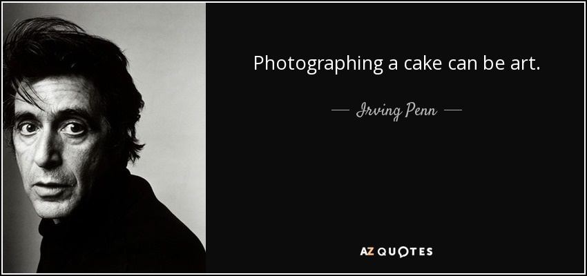 Photographing a cake can be art. - Irving Penn